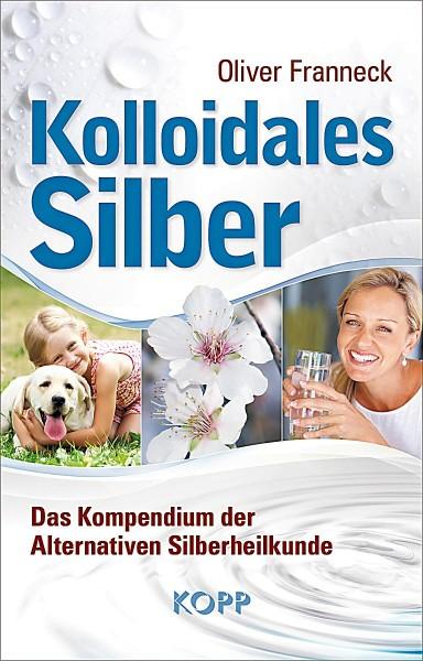 Kolloidales Silber: Das Kompendium der Alternativen Silberheilkunde